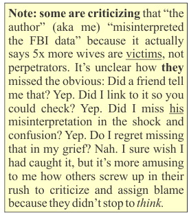 NOTE: some are criticizing that 'the author' (aka me) 'misinterpreted the FBI data' because it actually says husbands do this more, not wives. It's unclear how they missed the obvious: Did a friend tell me that? Yep. Did I link to it so you could check? Yep. Did I miss his misinterpretation in the shock and confusion? Yep. Do I regret missing that in my grief? Nah. I sure wish I had caught it, but it's more amusing to me how others screw up in their rush to criticize and assign blame because they didn't stop to THINK.