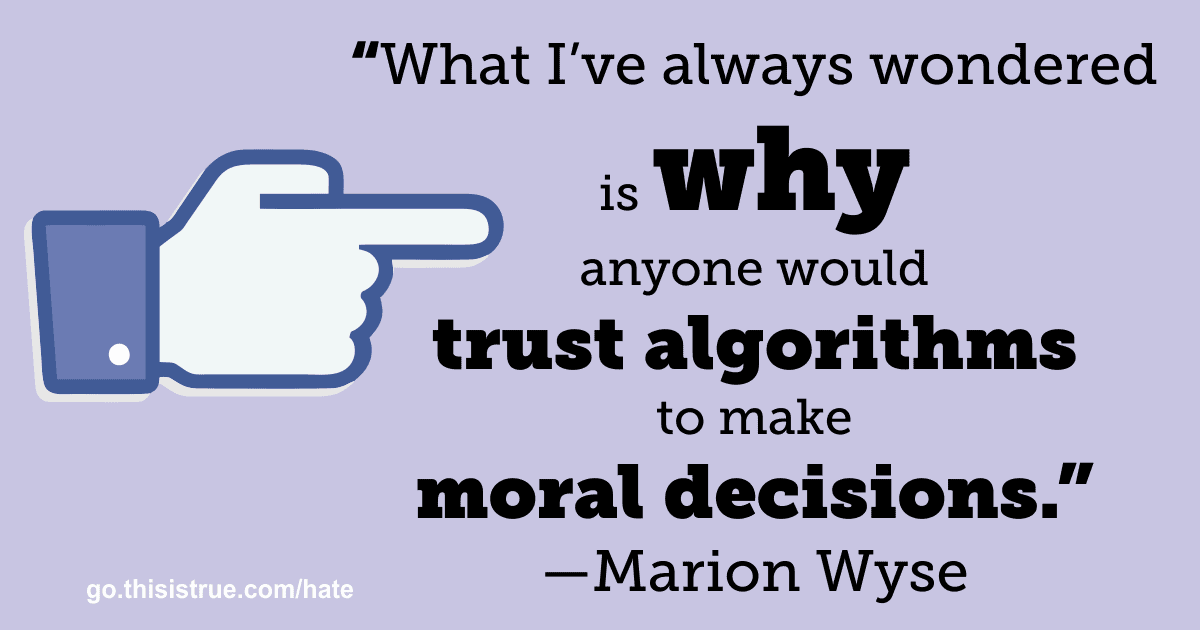 """""""What I've always wondered is why anyone would trust algorithms to make moral decisions."""" —Marion Wyse"""