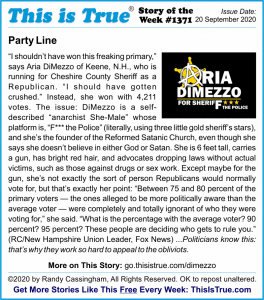 Party Line: 'I shouldn't have won this freaking primary,' says Aria DiMezzo of Keene, N.H., who is running for Cheshire County Sheriff as a Republican. 'I should have gotten crushed.' Instead, she won with 4,211 votes. The issue: DiMezzo is a self-described 'anarchist She-Male' whose platform is, 'F*** the Police' (literally, using three little gold sheriff's stars), and she's the founder of the Reformed Satanic Church, even though she says she doesn't believe in either God or Satan. She is 6 feet tall, carries a gun, has bright red hair, and advocates dropping laws without actual victims, such as those against drugs or sex work. Except maybe for the gun, she's not exactly the sort of person Republicans would normally vote for, but that's exactly her point: 'Between 75 and 80 percent of the primary voters — the ones alleged to be more politically aware than the average voter — were completely and totally ignorant of who they were voting for,' she said. 'What is the percentage with the average voter? 90 percent? 95 percent? These people are deciding who gets to rule you.' (RC/New Hampshire Union Leader, Fox News) ...Politicians know this: that's why they work so hard to appeal to the obliviots.